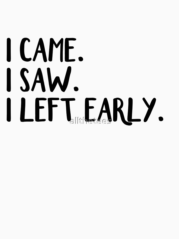 I came I saw I left early by allthetees