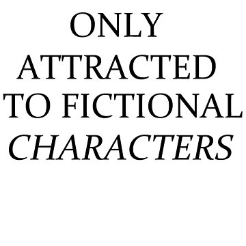 Only Attracted To Fictional Characters by Kittymittens12