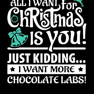All I Want for Christmas is More Chocolate Labs by bstees