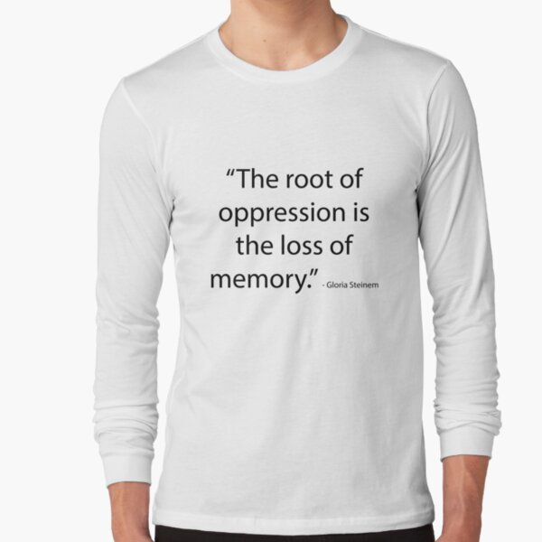 """""""The root of oppression is the loss of memory."""" - Gloria Steinem Long Sleeve T-Shirt"""