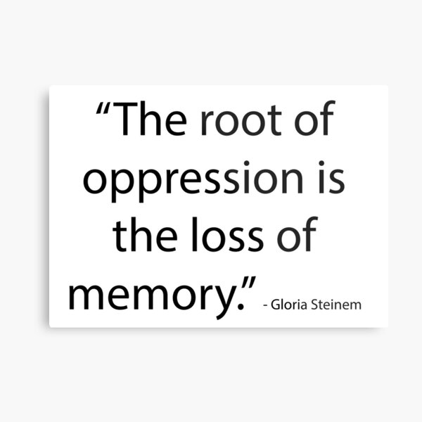 """The root of oppression is the loss of memory."" - Gloria Steinem Metal Print"