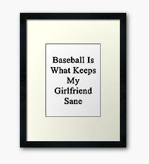 Baseball Is What Keeps My Girlfriend Sane  Framed Print