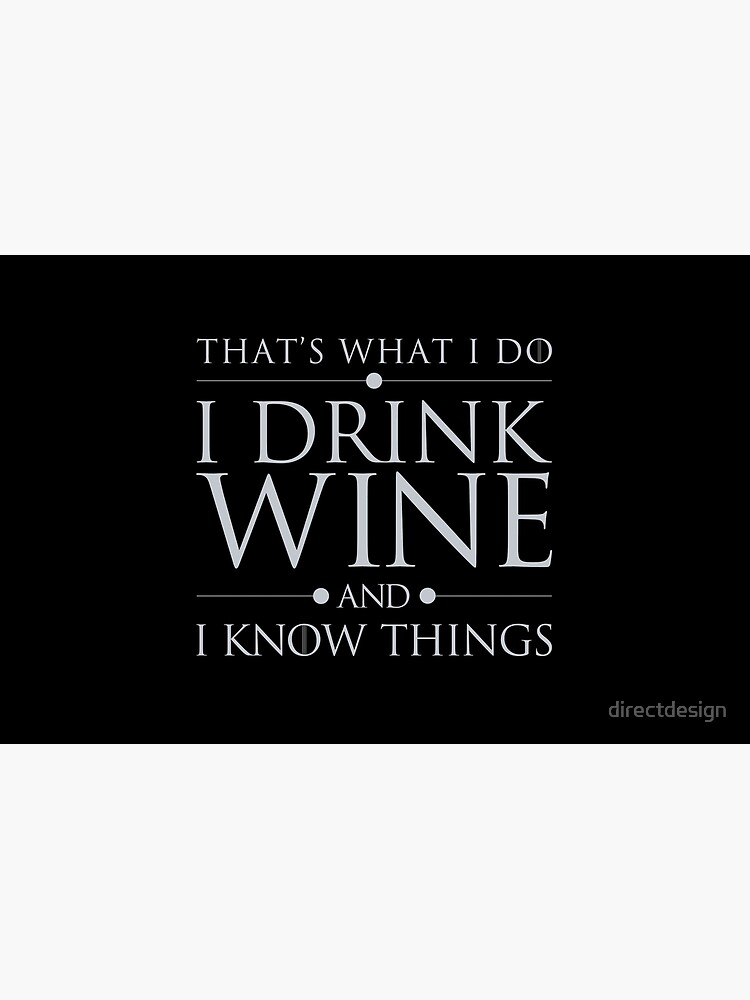 That's What I Do I Drink Wine and I Know Things by directdesign