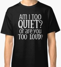 AM I TOO QUIET? OR ARE YOU TOO LOUD? Classic T-Shirt