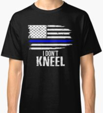 I Don't Kneel - Patriotic Stand For The Flag, Kneel For The Dead Classic T-Shirt