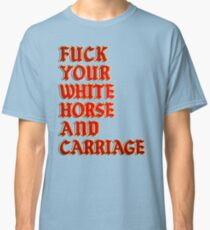 Fuck your white horse and a carriage Classic T-Shirt