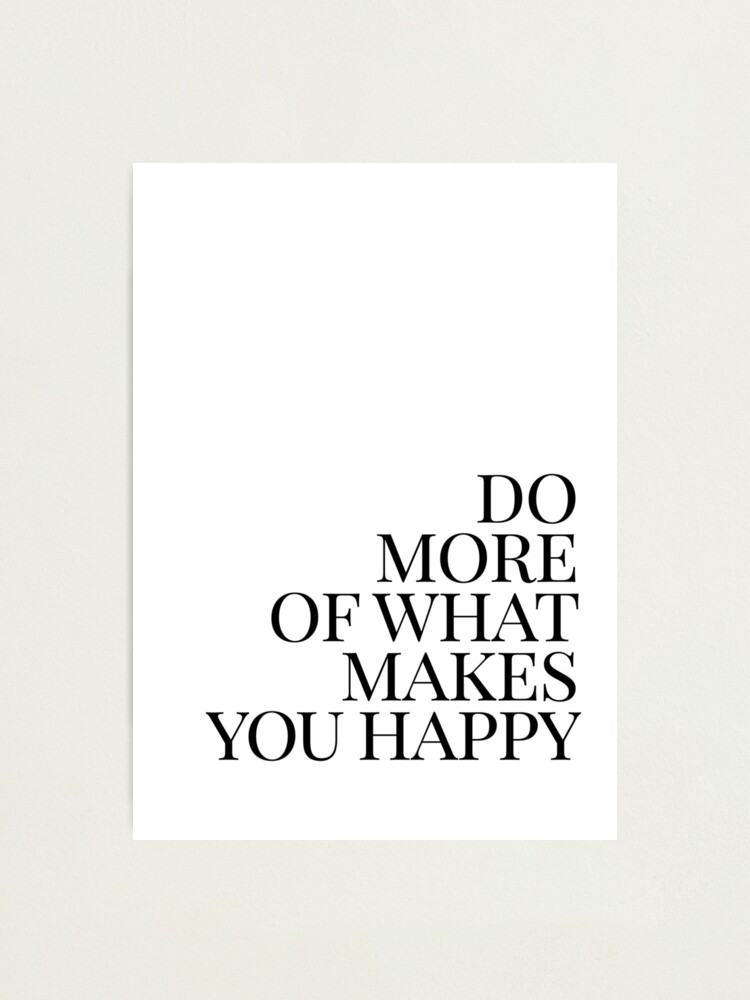 Alternate view of Do more of what makes you happy art Photographic Print