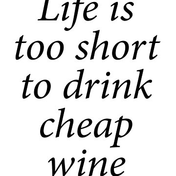 LIFE, WINE, LIFE IS TOO SHORT TO DRINK CHEAP WINE. Wine, Drink by TOMSREDBUBBLE