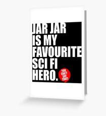 JAR JAR IS MY FAVOURITE SCI FI HERO Greeting Card