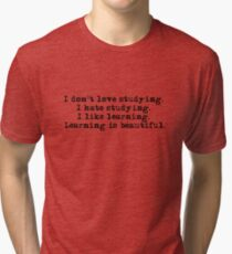 I don't love studying. I hate studying. I like learning. Learning is beautiful. - Natalie Portman Tri-blend T-Shirt
