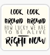 """""""look around, look around, how lucky we are to be alive right now"""" Sticker"""