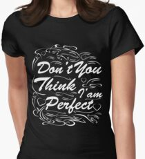 Don't you think i am perfect ! T-Shirt