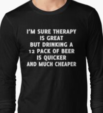 I'M SURE THERAPY IS GREAT BUT DRINKING A 12 PACK OF BEER IS QUICKER AND MUCH CHEAPER T-Shirt