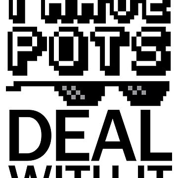 I Have Pots - Deal With It by runawaybucket