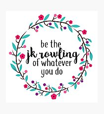 Be the JK Rowling of Whatever You Do  Photographic Print
