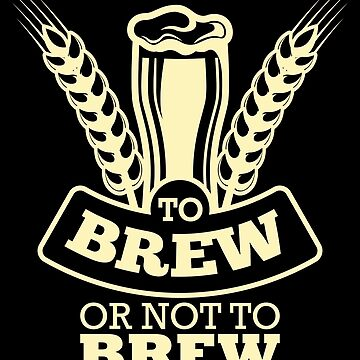 Brewmaster Shirt To Brew Or Not To Brew Homebrewing Gift Design Tee by artbyanave