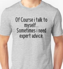 Of Course I talk to myself, sometimes I need expert advice T-Shirt