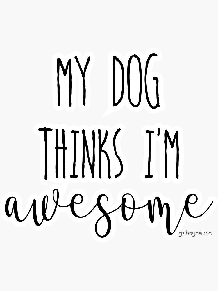 My dog thinks I'm Awesome by gabsycakes