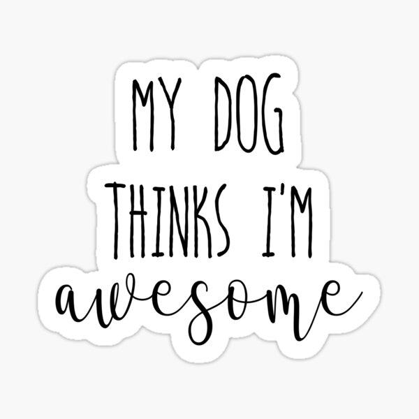 My dog thinks I'm Awesome Sticker