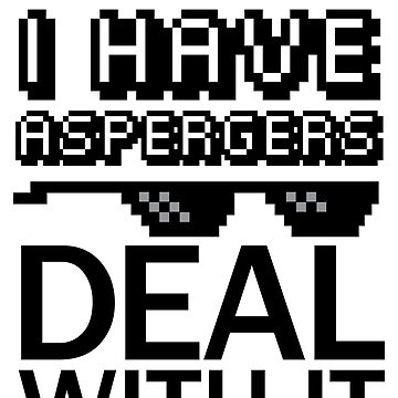 I Have Aspergers - Deal With It by runawaybucket