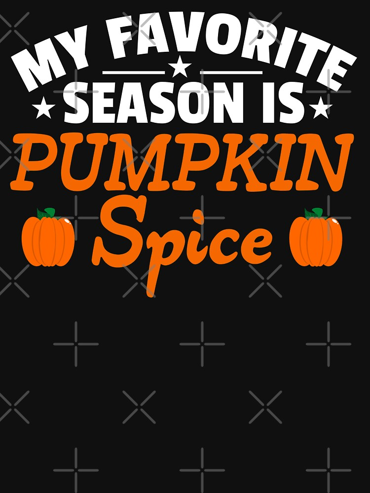 My Favorite Season Is Pumpkin Spice Autumn Tee by Distrill