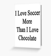 I Love Soccer More Than I Love Chocolate  Greeting Card