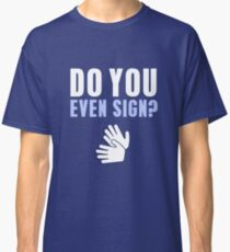 Do You Even Sign? Classic T-Shirt