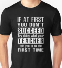 If at first you don't SUCCEED try doing what your TEACHER told you to do the first time ! Unisex T-Shirt