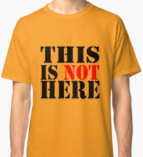 THIS IS NOT HERE Classic T-Shirt