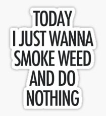 TODAY I JUST WANNA SMOKE WEED AND DO NOTHING Sticker
