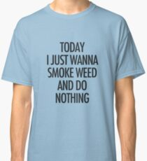 TODAY I JUST WANNA SMOKE WEED AND DO NOTHING Classic T-Shirt