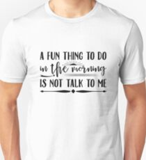 A Fun Thing To Do In The Morning Is Not Talk To Me Unisex T-Shirt