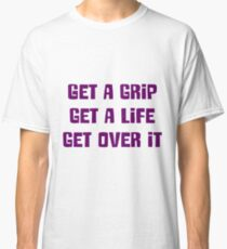 Get a grip, Get a life, Get over it Classic T-Shirt