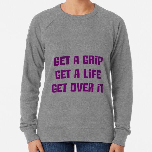 Get a grip, Get a life, Get over it Lightweight Sweatshirt