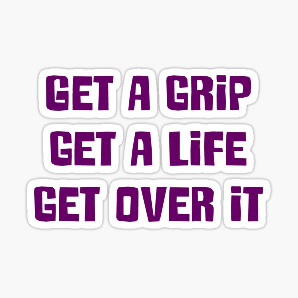 Get a grip, Get a life, Get over it Sticker