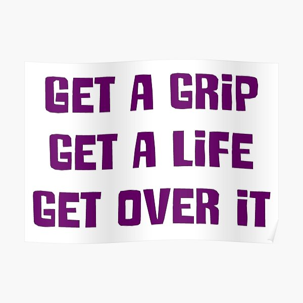 Get a grip, Get a life, Get over it Poster