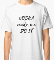 Vodka made me do it Classic T-Shirt