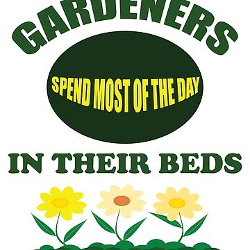 Gardening Funny Design - Gardeners Spend Most Of The Day In Their Beds by kudostees