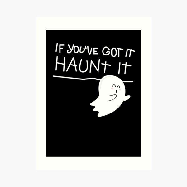 If you've got it, haunt it. Art Print
