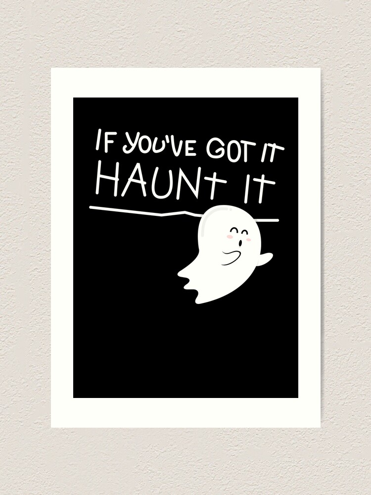 Alternate view of If you've got it, haunt it. Art Print