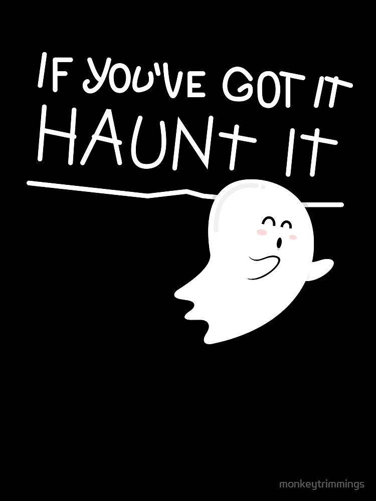 If you've got it, haunt it. by monkeytrimmings