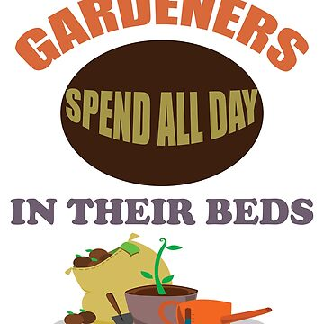 Gardening Funny Design - Gardeners Spend All Day In Their Beds by kudostees