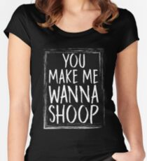 You Make Me Wanna Shoop Women's Fitted Scoop T-Shirt