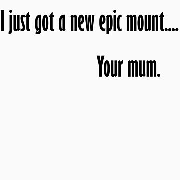 I Just Got A New Epic Mount..... Your Mum. by Twiz