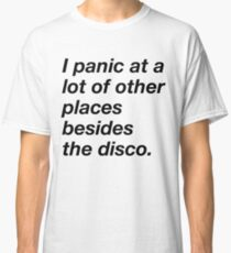 I panic at a lot of other places besides the disco Classic T-Shirt