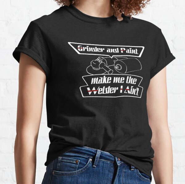 Grinder and paint make me the welder I ain't Classic T-Shirt