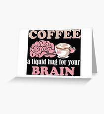 Coffee a liquid hug for the brain Greeting Card