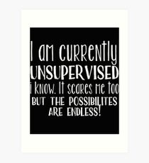 Unsupervised Funny Design - I Am Currently Unsupervised I Know It Scares Me Too Art Print