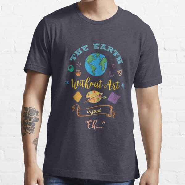 The Earth Without Art Is Just Eh Artist Drawing Painter   Essential T-Shirt