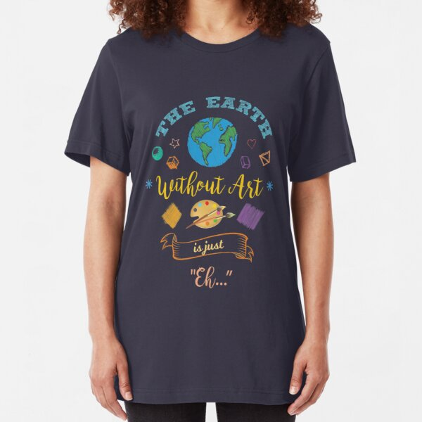 The Earth Without Art Is Just Eh Artist Drawing Painter   Slim Fit T-Shirt